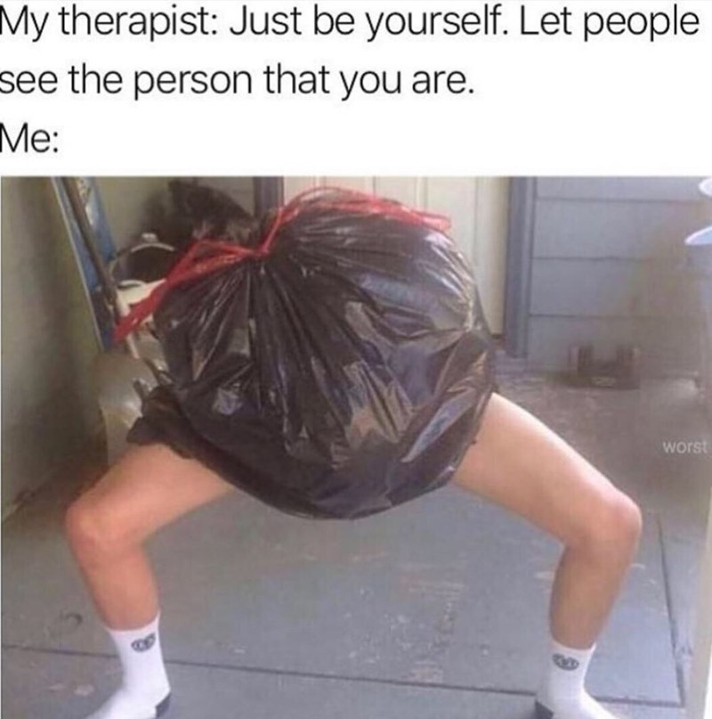 dank memes - Leg - My therapist: Just be yourself. Let people see the person that you are. Me: worst