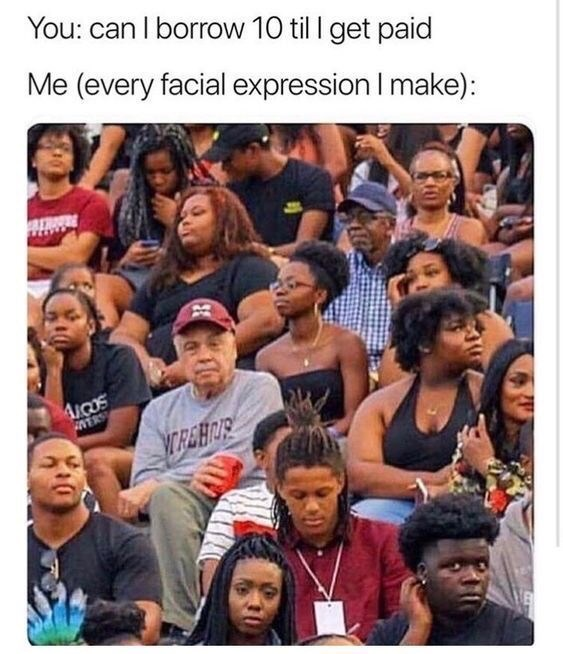 dank memes - People - You: can I borrow 10 til I get paid Me (every facial expression I make): AiOOS INERS MREHRR
