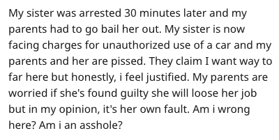 Text - My sister was arrested 30 minutes later and my parents had to go bail her out. My sister is now facing charges for unauthorized use of a car and my parents and her are pissed. They claim I want way to far here but honestly, i feel justified. My parents are worried if she's found guilty she will loose her job but in my opinion, it's her own fault. Am i wrong here? Am i an asshole?