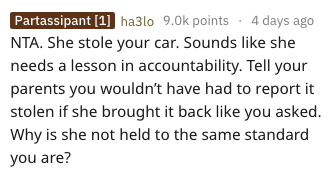 Text - Partassipant [1] ha3lo 9.0k points 4 days ago NTA. She stole your car. Sounds like she needs a lesson in accountability. Tell your parents you wouldn't have had to report it stolen if she brought it back like you asked. Why is she not held to the same standard you are?