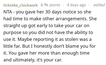 Text - tickslike_clockwork 4.9k points 4 days ago NTA - you gave her 30 days notice so she had time to make other arrangements. She straight up got early to take your car on purpose so you did not have the ability to use it. Maybe reporting it as stolen was a little far. But I honestly don't blame you for it. You gave her more than enough time and ultimately, it's your car. edited