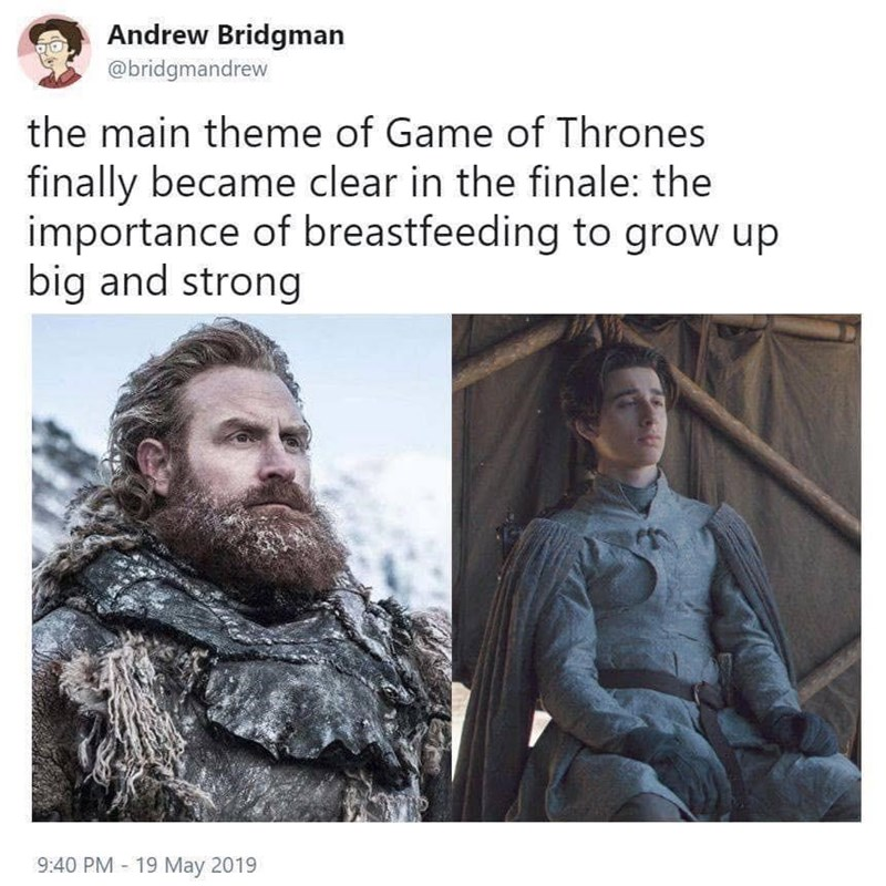 Hair - Andrew Bridgman @bridgmandrew the main theme of Game of Thrones finally became clear in the finale: the importance of breastfeeding to grow up big and strong 9:40 PM 19 May 2019