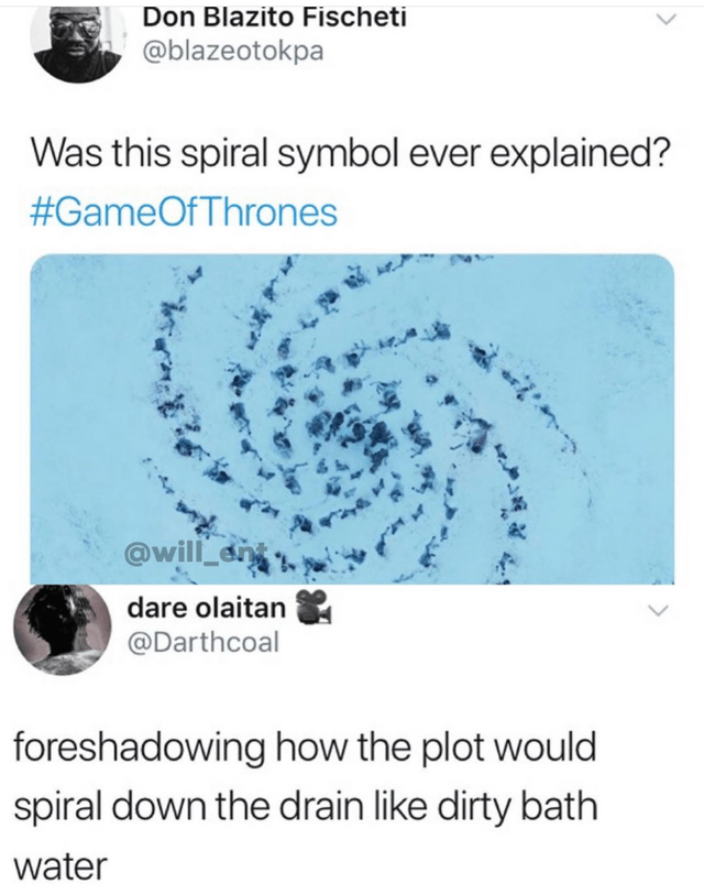 Disappointed game of thrones memes, meta meme, Tweet from @blazeotokpa asking if the spiral symol was ever explained. Reply from @Darthcoal saying that the symbol was foreshadowing how the plot would spiral down the drain like dirty bath water.