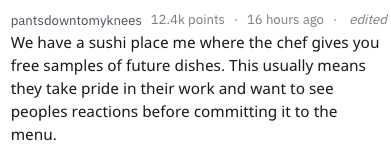 Text - pantsdowntomyknees 12.4k points 16 hours ago We have a sushi place me where the chef gives you free samples of future dishes. This usually means they take pride in their work and want to see peoples reactions before committing it to the menu edited