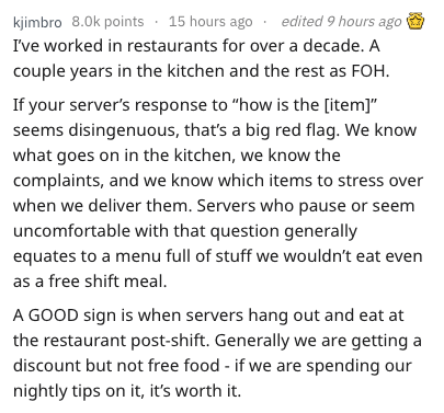 """Text - kjimbro 8.0k points 15 hours ago edited 9 hours ago I've worked in restaurants for over a decade. A couple years in the kitchen and the rest as FOH If your server's response to """"how is the [item]"""" seems disingenuous, that's a big red flag. We know what goes on in the kitchen, we know the complaints, and we know which items to stress over when we deliver them. Servers who pause or seem uncomfortable with that question generally equates to a menu full of stuff we wouldn't eat even as a free"""