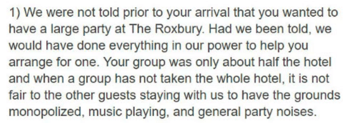 Text - 1) We were not told prior to your arrival that you wanted to have a large party at The Roxbury. Had we been told, we would have done everything in our power to help you arrange for one. Your group was only about half the hotel and when a group has not taken the whole hotel, it is not fair to the other guests staying with us to have the grounds monopolized, music playing, and general party noises.