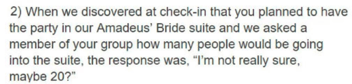 """Text - 2) When we discovered at check-in that you planned to have the party in our Amadeus' Bride suite and we asked a member of your group how many people would be going into the suite, the response was, """"I'm not really sure, maybe 20?"""""""