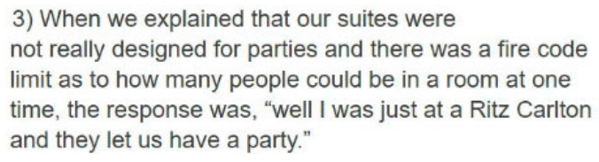 """Text - 3) When we explained that our suites were not really designed for parties and there was a fire code limit as to how many people could be in a room at one time, the response was, """"well I was just at a Ritz Carlton and they let us have a party."""""""