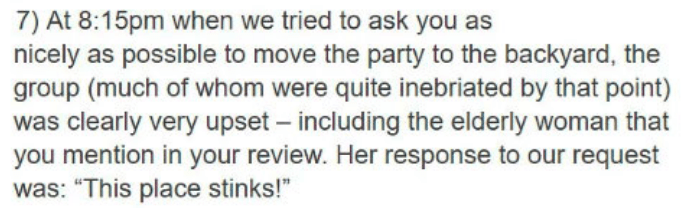 """Text - 7) At 8:15pm when we tried to ask you as nicely as possible to move the party to the backyard, the group (much of whom were quite inebriated by that point) was clearly very upset - including the elderly woman that you mention in your review. Her response to our request was: """"This place stinks!"""""""
