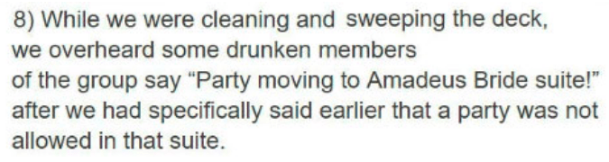 """Text - 8) While we were cleaning and sweeping the deck, we overheard some drunken members of the group say """"Party moving to Amadeus Bride suite!"""" after we had specifically said earlier that a party was not allowed in that suite"""
