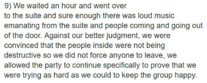 Text - 9) We waited an hour and went over to the suite and sure enough there was loud music emanating from the suite and people coming and going out of the door. Against our better judgment, we were convinced that the people inside were not being destructive so we did not force anyone to leave, allowed the party to continue specifically to prove that we were trying as hard as we could to keep the group happy.