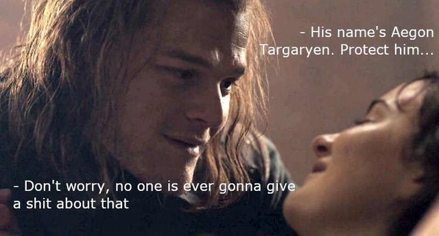 Text - - His name's Aegon Targaryen. Protect him... - Don't worry, no one is ever gonna give a shit about that