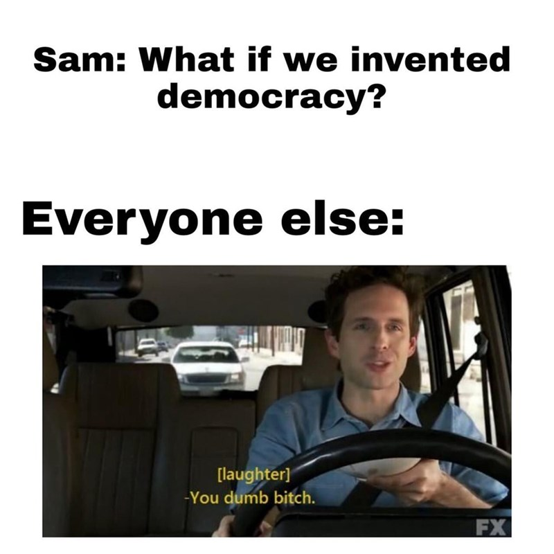 Product - Sam: What if we invented democracy? Everyone else: [laughter] -You dumb bitch. FX
