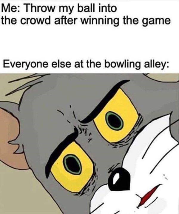 "Caption that reads, ""Me: throw my ball into the crowd after winning the game; Everyone else at the bowling alley: ..."" above 'Unsettled Tom' meme"