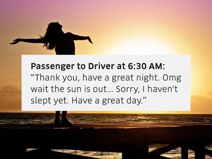 "People in nature - Passenger to Driver at 6:30 AM: ""Thank you, have a great night. Omg wait the sun is out... Sorry, I haven't slept yet. Have a great day."""