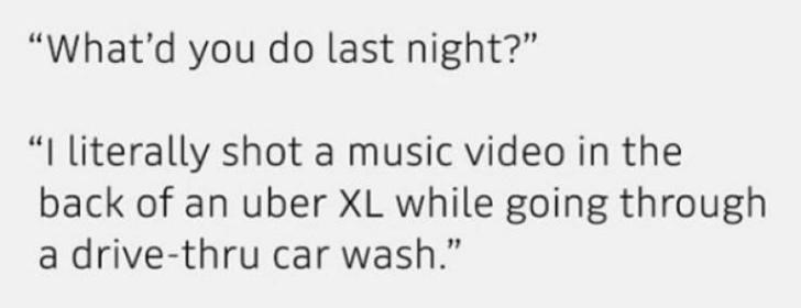 "Text - ""What'd you do last night?"" ""I literally shot a music video in the back of an uber XL while going through a drive-thru car wash."""
