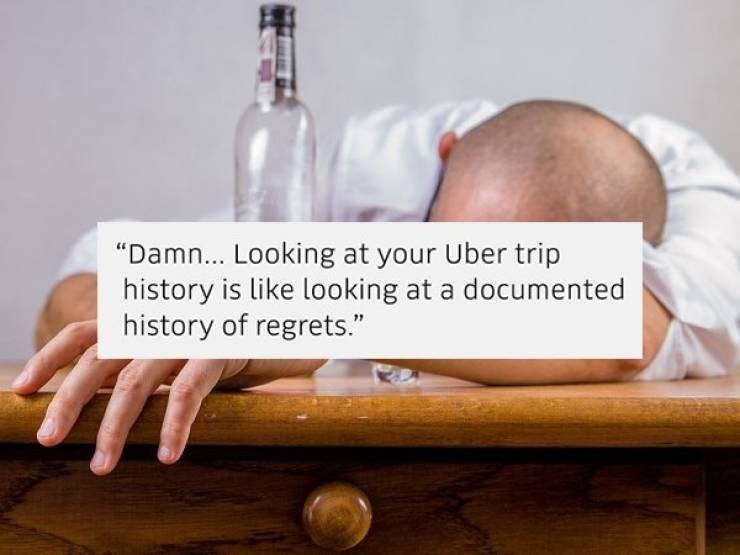 "Product - ""Damn... Looking at your Uber trip history is like looking at a documented history of regrets."""