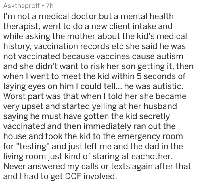 askreddit anti vaxx - Text - Asktheproff 7h I'm not a medical doctor but a mental health therapist, went to do a new client intake and while asking the mother about the kid's medical history, vaccination records etc she said he wa not vaccinated because vaccines cause autism and she didn't want to risk her son getting it, then when I went to meet the kid within 5 seconds
