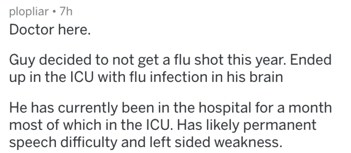 askreddit anti vax - Text - plopliar 7h Doctor here. Guy decided to not get a flu shot this year. Ended up in the ICU with flu infection in his brain He has currently been in the hospital for a month most of which in the ICU. Has likely permanent speech difficulty and left sided weakness.