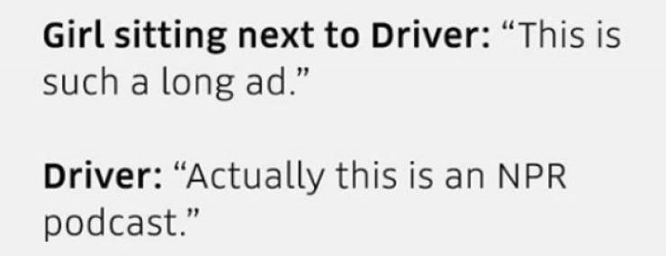 "Text that reads, ""Girl sitting next to driver: This is such a long ad; Driver: Actually this is an NPR podcast"""