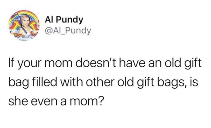 dank memes - Text - Al Pundy @AL Pundy If your mom doesn't have an old gift bag filled with other old gift bags, is she even a mom?