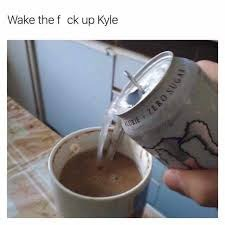 meme kyle - Chocolate milk - Wake the f ck up Kyle 4: 7480 S