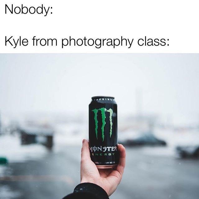 kyle meme - Monster Energy Drink - Nobody: Kyle from photography class: TAURIN MONSTER ENERGY matt