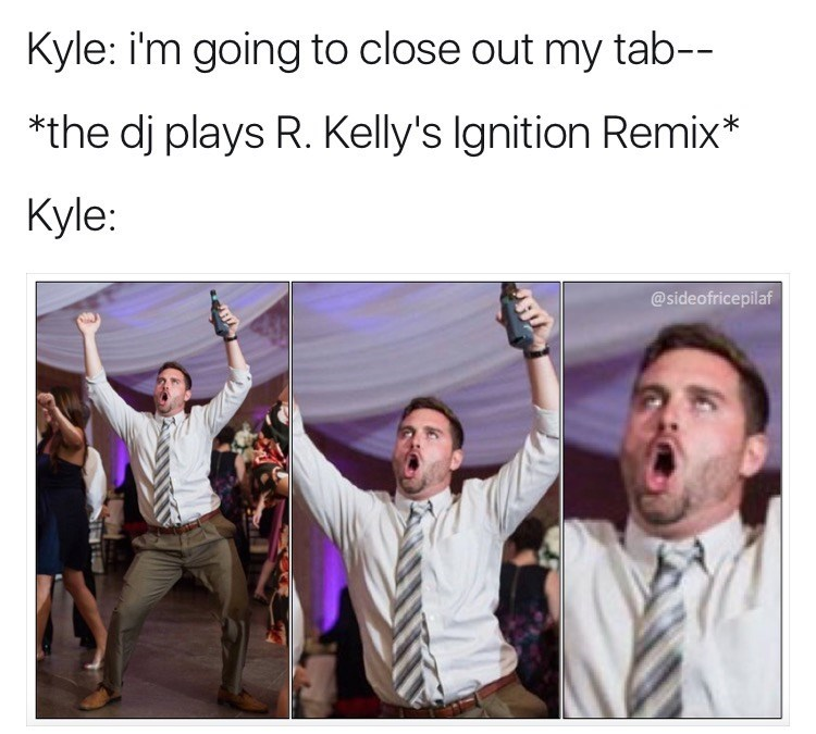 meme kyle - Facial expression - Kyle: i'm going to close out my tab-- *the dj plays R. Kelly's Ignition Remix* Kyle: @sideofricepilaf