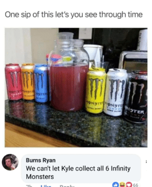 meme kyle - Product - One sip of this let's you see through time NTNTER Burns Ryan We can't let Kyle collect all 6 Infinity Monsters