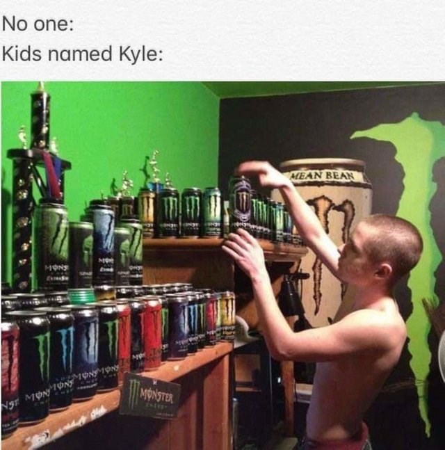 kyle meme - Alcohol - No one: Kids named Kyle: AMEAN BEAN MON sPE MONSTER MON ONS 1ONN Ng tstess