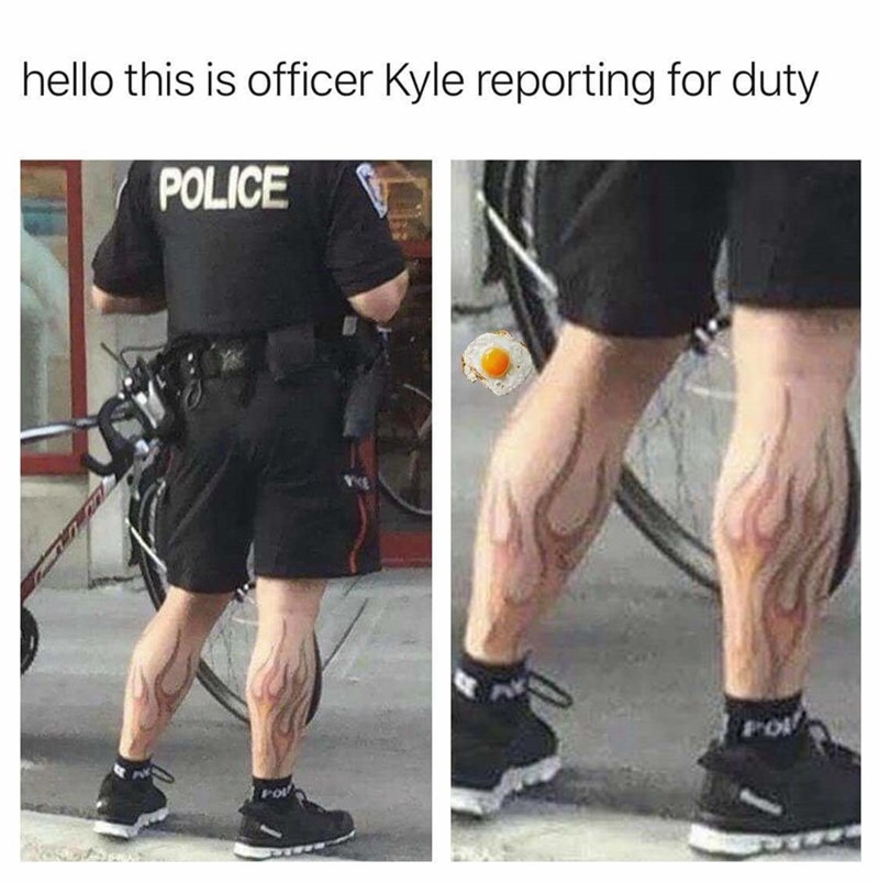 meme kyle - Human leg - hello this is officer Kyle reporting for duty POLICE PO
