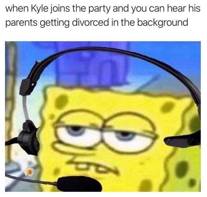 meme kyle - Cartoon - when Kyle joins the party and you can hear his parents getting divorced in the background