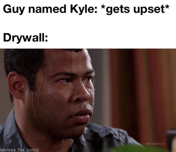 kyle meme - Forehead - Guy named Kyle: *gets upset* Drywall: ONFLMEMES IG memes for coinz