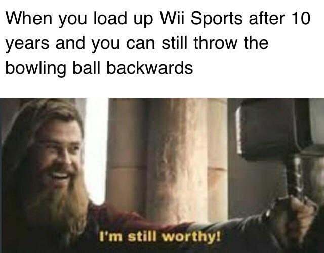 """Meme of Thor saying """"I'm still worthy"""" Avengers: Endgame, when you load up wii sports after 10 years and you can still throw the bowling ball backwards, chris hemsworth"""