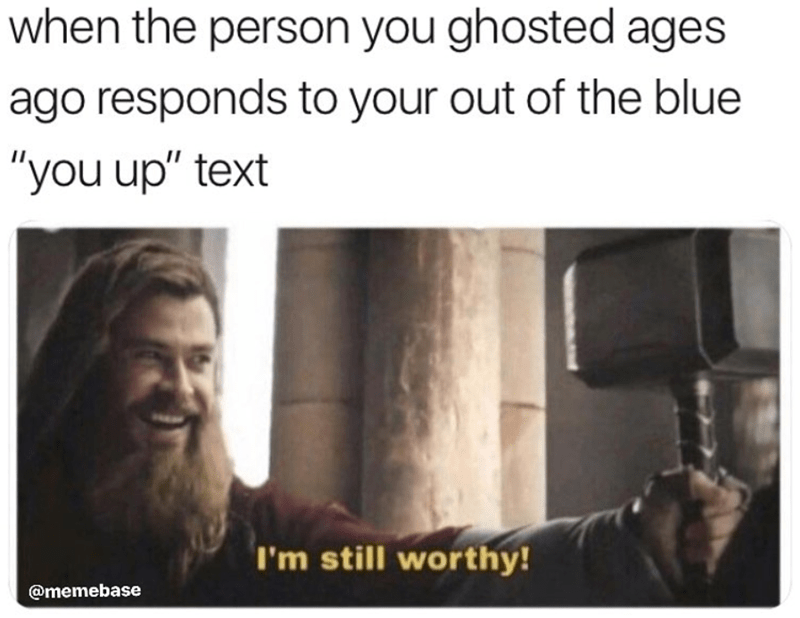 "Funny meme about thor saying i'm still worthy,when the person you ghosted ages ago responds to your out of the blue ""you up"" text."