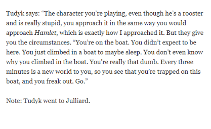 "Text - Tudyk says: ""The character you're playing, even though he's a rooster and is really stupid, you approach it in the same way you would approach Hamlet, which is exactly how I approached it. But they give you the circumstances. ""You're on the boat. You didn't expect to be here. You just climbed in a boat to maybe sleep. You don't even know why you climbed in the boat. You're really that dumb. Every three minutes is a new world to you, so you see that you're trapped on this boat,"