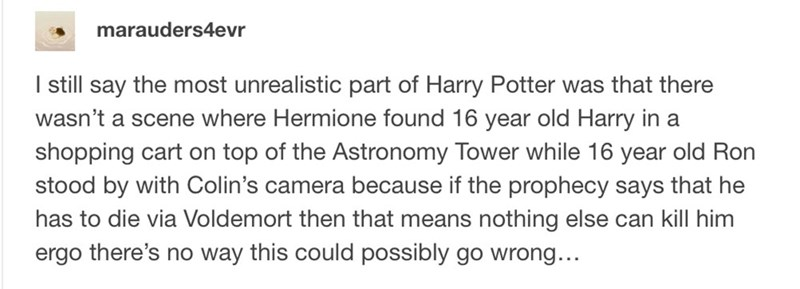 Text - marauders4evr I still say the most unrealistic part of Harry Potter was that there wasn't a scene where Hermione found 16 year old Harry in a shopping cart on top of the Astronomy Tower while 16 year old Ron stood by with Colin's camera because if the prophecy says that he has to die via Voldemort then that means nothing else can kill him ergo there's no way this could possibly go wrong...