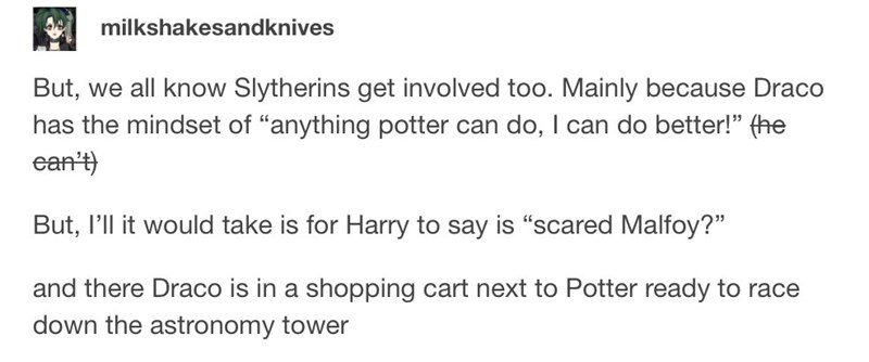 """Text - milkshakesandknives But, we all know Slytherins get involved too. Mainly because Draco has the mindset of """"anything potter can do, I can do better!"""" (he ean't) But, I'll it would take is for Harry to say is """"scared Malfoy?"""" and there Draco is in a shopping cart next to Potter ready to race down the astronomy tower"""