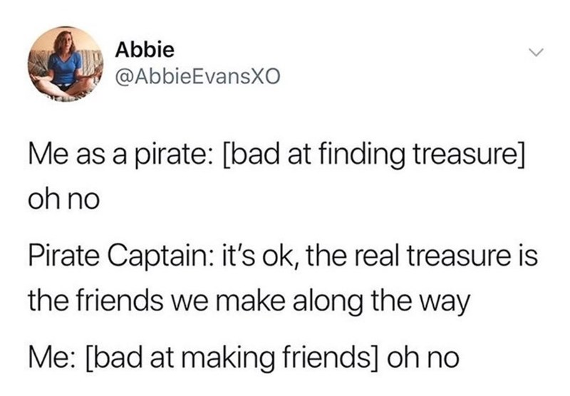 Text - Abbie @AbbieEvansXO Me as a pirate: [bad at finding treasure] oh no Pirate Captain: it's ok, the real treasure is the friends we make along the way Me: [bad at making friends] oh no