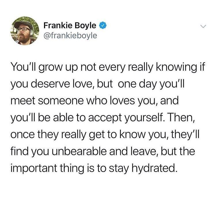 Text - Frankie Boyle @frankieboyle You'll grow up not every really knowing if you deserve love, but one day you'll meet someone who loves you, and you'll be able to accept yourself. Then, once they really get to know you, they'll find you unbearable and leave, but the important thing is to stay hydrated.