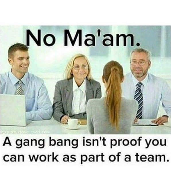 Sex meme, Group of people in office garb saying No ma'am, a gang bang isn't proof you can work as part of a team.