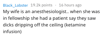 anesthesia - Text - Black_Lobster 19.2k points 16 hours ago My wife is an anesthesiologist.. when she was in fellowship she had a patient say they saw dicks dripping off the ceiling (ketamine infusion)