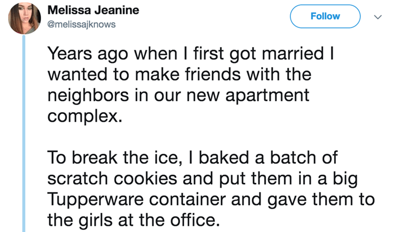 twitter - Text - Melissa Jeanine Follow @melissajknows Years ago when I first got married I wanted to make friends with the neighbors in our new apartment complex To break the ice, I baked a batch of scratch cookies and put them in a big Tupperware container and gave them to the girls at the office.