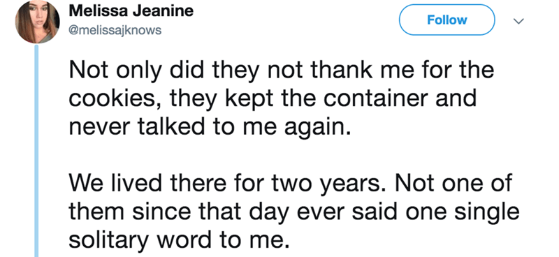 twitter - Text - Melissa Jeanine Follow @melissajknows Not only did they not thank me for the cookies, they kept the container and never talked to me again. We lived there for two years. Not one of them since that day ever said one single solitary word to me.