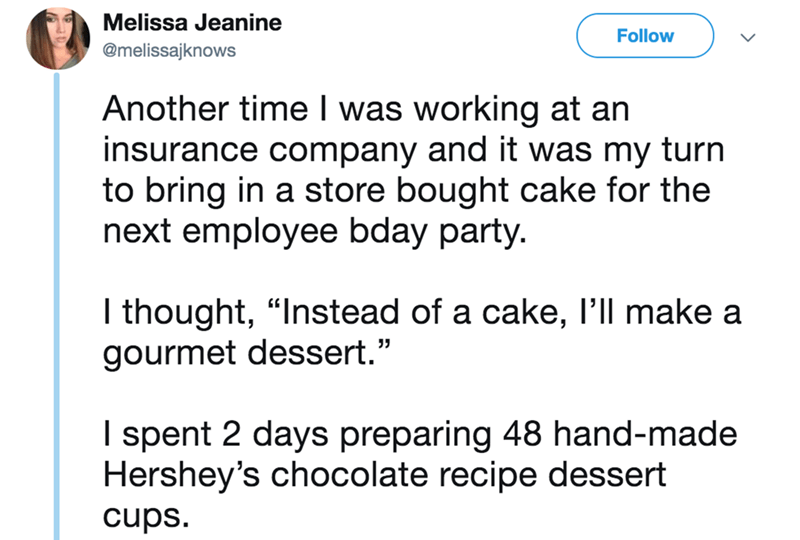 """twitter - Text - Melissa Jeanine Follow @melissajknows Another time I was working at an insurance company and it was my turn to bring in a store bought cake for the next employee bday party. I thought, """"Instead of a cake, l'll make a gourmet dessert."""" I spent 2 days preparing 48 hand-made Hershey's chocolate recipe dessert cups."""