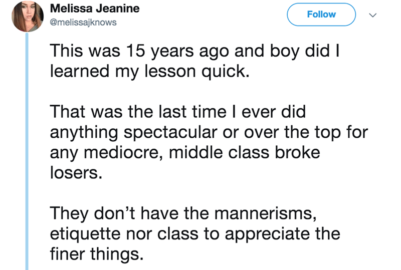 twitter - Text - Melissa Jeanine Follow @melissajknows This was 15 years ago and boy did I learned my lesson quick. That was the last time l ever did anything spectacular or over the top for any mediocre, middle class broke losers They don't have the mannerisms, etiquette nor class to appreciate the finer things.