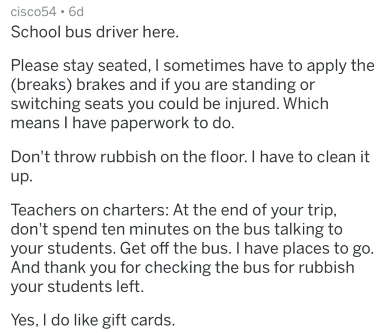 Text - cisco54 6d School bus driver here. Please stay seated, I sometimes have to apply the (breaks) brakes and if you are standing or switching seats you could be injured. Which means I have paperwork to do. Don't throw rubbish on the floor. I have to clean it up. Teachers on charters: At the end of your trip, don't spend ten minutes on the bus talking to your students. Get off the bus. I have places to go. And thank you for checking the bus for rubbish your students left. Yes, I do like gift c