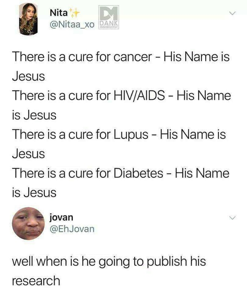 offensive meme - Text - Nita @Nitaa_xoDANK MEMEOLOGY There is a cure for cancer - His Name is Jesus There is a cure for HIV/AIDS - His Name is Jesus There is a cure for Lupus - His Name is Jesus There is a cure for Diabetes - His Name is Jesus jovan @EhJovan well when is he going to publish his research