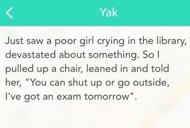 """Funny Yak text that reads, """"Just saw a poor girl crying in the library, devastated about something. So I pulled up a chair, leaned in and told her, 'you can shut up or go outside, I've got an exam tomorrow'"""""""