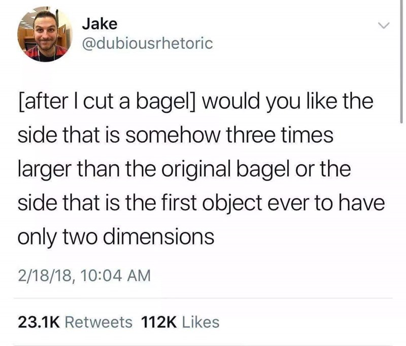 """Funny tweet that reads, """"[After I cut a bagel] would you like the side that is somehow three times larger than the original bagel or the side that is the first object ever to have only two dimensions"""""""
